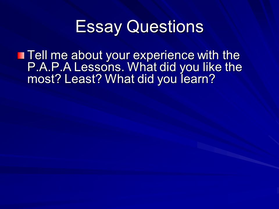 Essay Questions Tell me about your experience with the P.A.P.A Lessons.