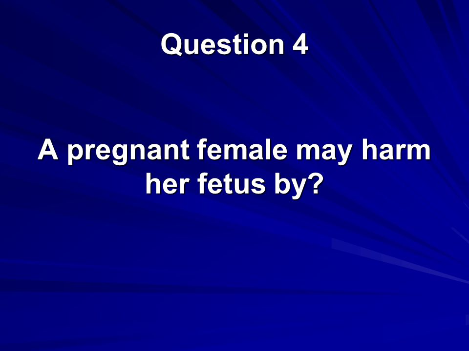 A pregnant female may harm her fetus by