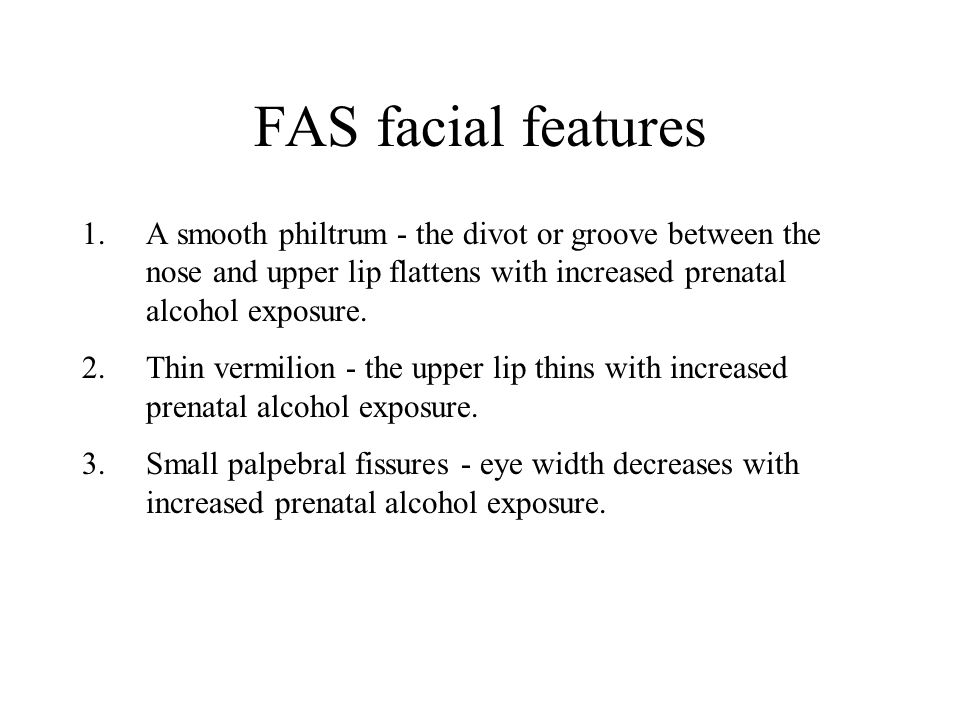 FAS facial features A smooth philtrum - the divot or groove between the nose and upper lip flattens with increased prenatal alcohol exposure.