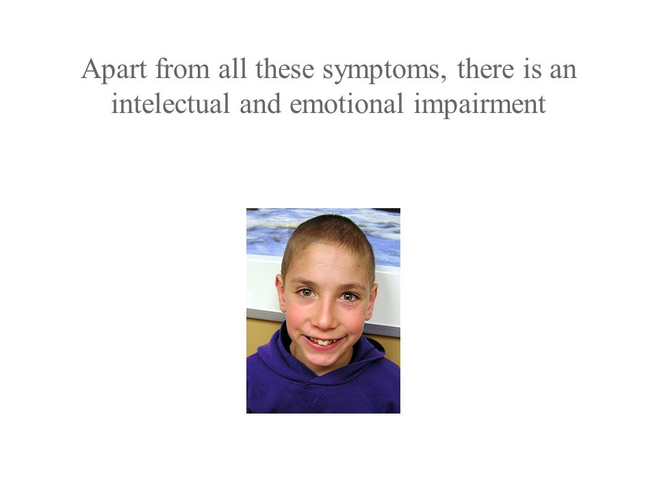 Apart from all these symptoms, there is an intelectual and emotional impairment