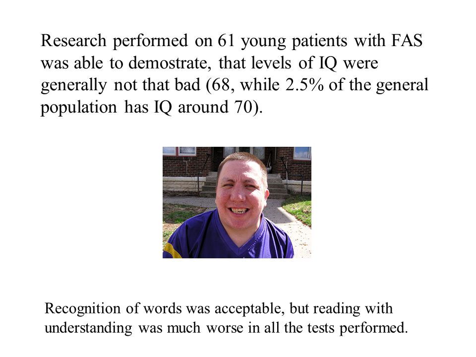 Research performed on 61 young patients with FAS was able to demostrate, that levels of IQ were generally not that bad (68, while 2.5% of the general population has IQ around 70).