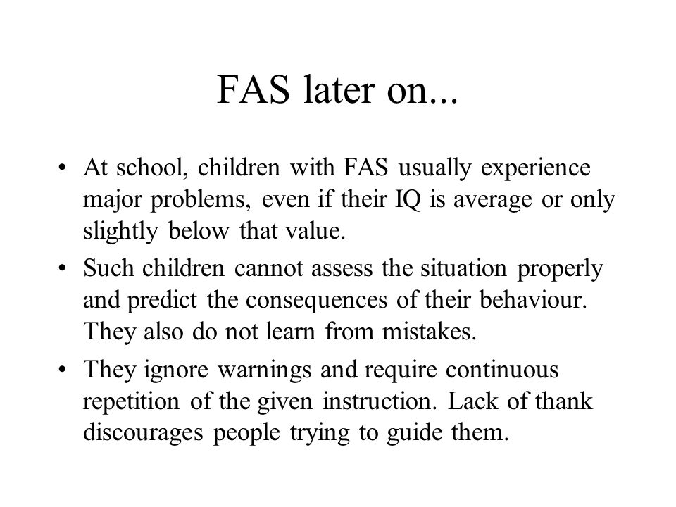 FAS later on... At school, children with FAS usually experience major problems, even if their IQ is average or only slightly below that value.