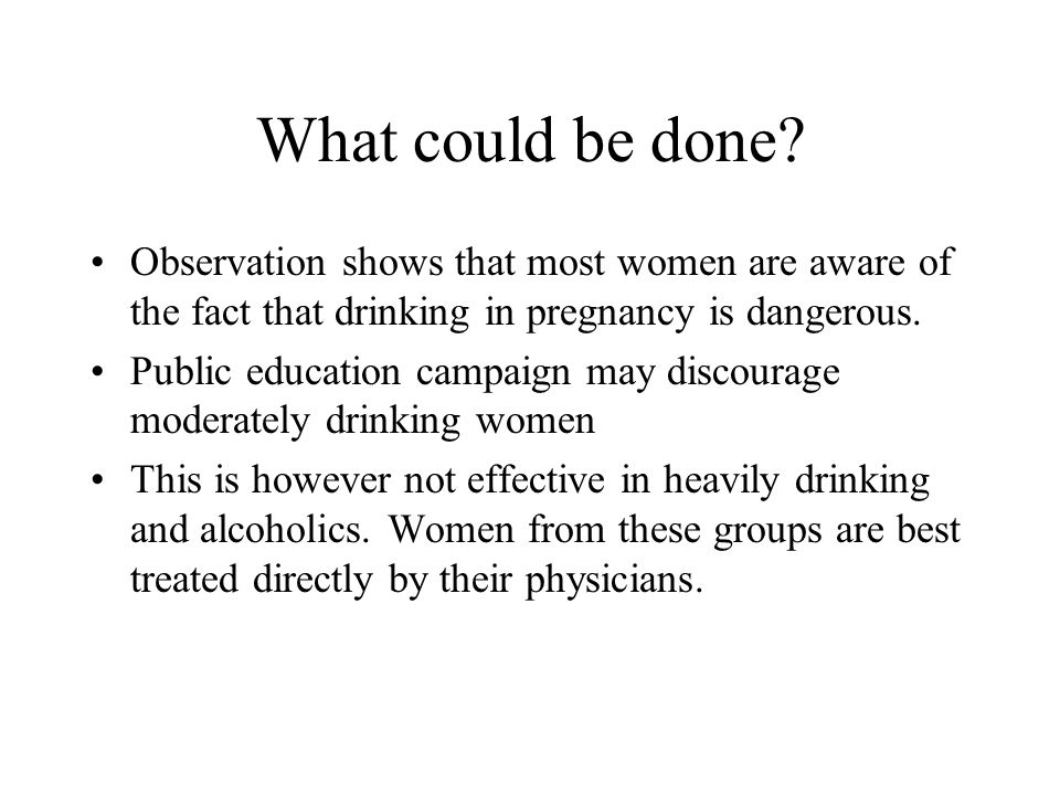 What could be done Observation shows that most women are aware of the fact that drinking in pregnancy is dangerous.