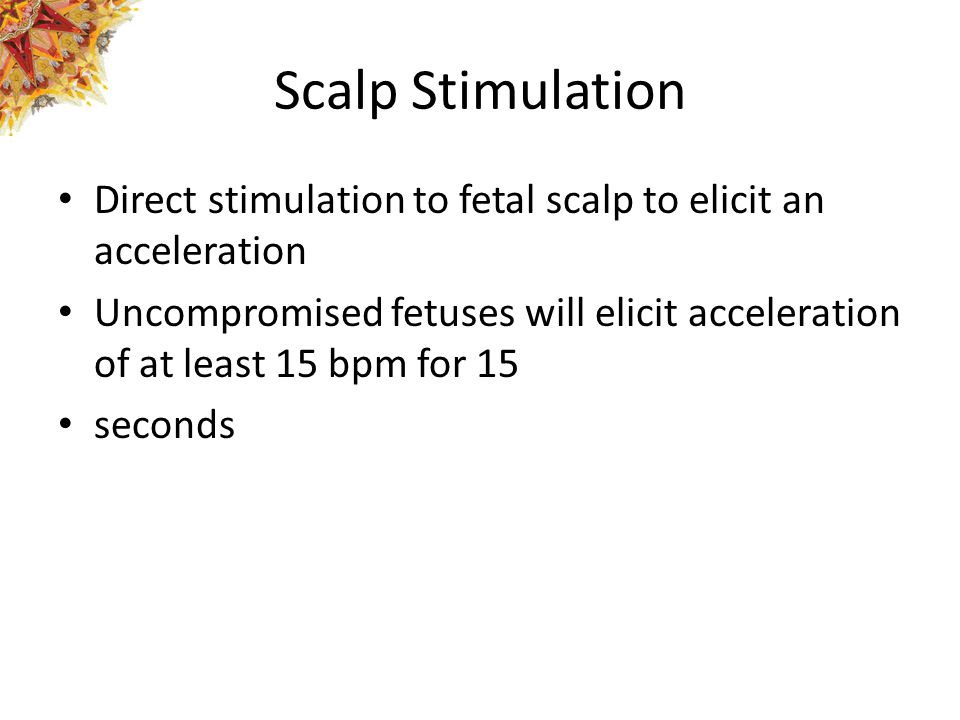 Scalp Stimulation Direct stimulation to fetal scalp to elicit an acceleration.