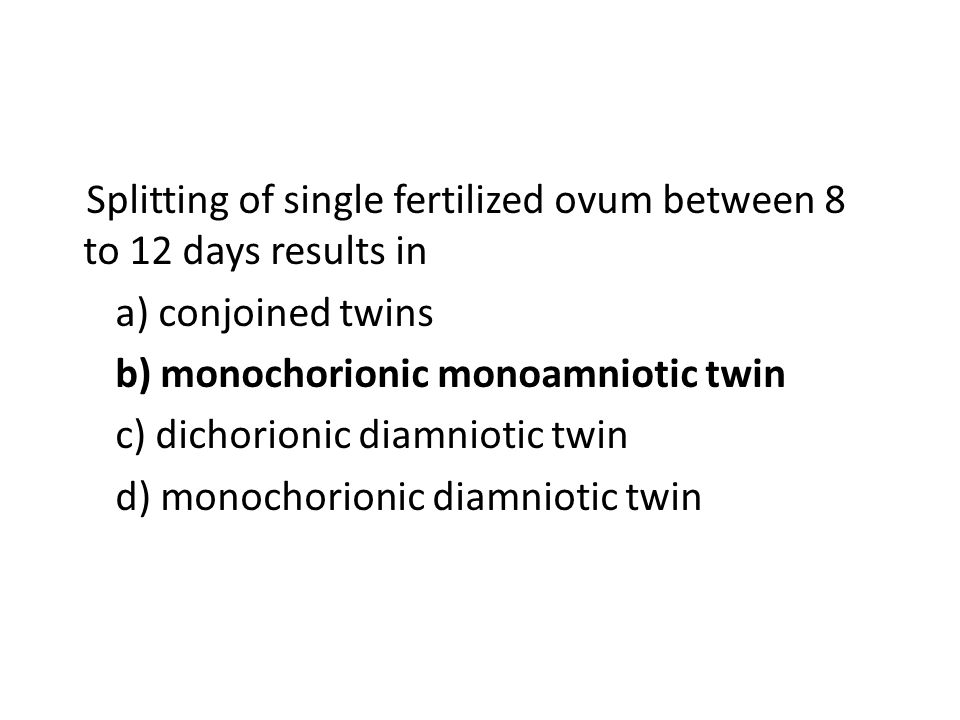Splitting of single fertilized ovum between 8 to 12 days results in a) conjoined twins b) monochorionic monoamniotic twin c) dichorionic diamniotic twin d) monochorionic diamniotic twin