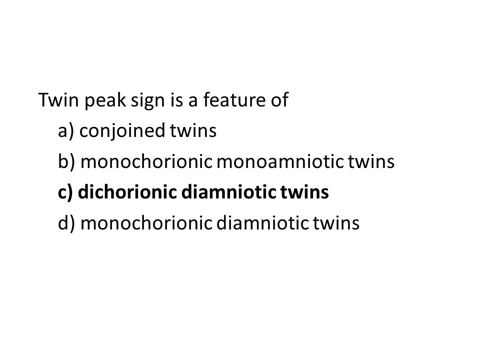 Twin peak sign is a feature of a) conjoined twins b) monochorionic monoamniotic twins c) dichorionic diamniotic twins d) monochorionic diamniotic twins