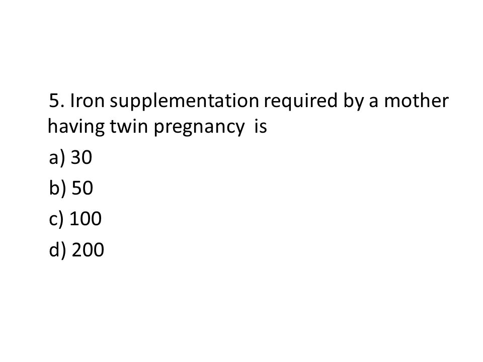 5. Iron supplementation required by a mother having twin pregnancy is a) 30 b) 50 c) 100 d) 200