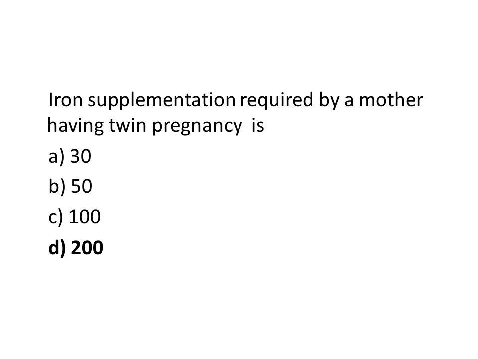 Iron supplementation required by a mother having twin pregnancy is a) 30 b) 50 c) 100 d) 200