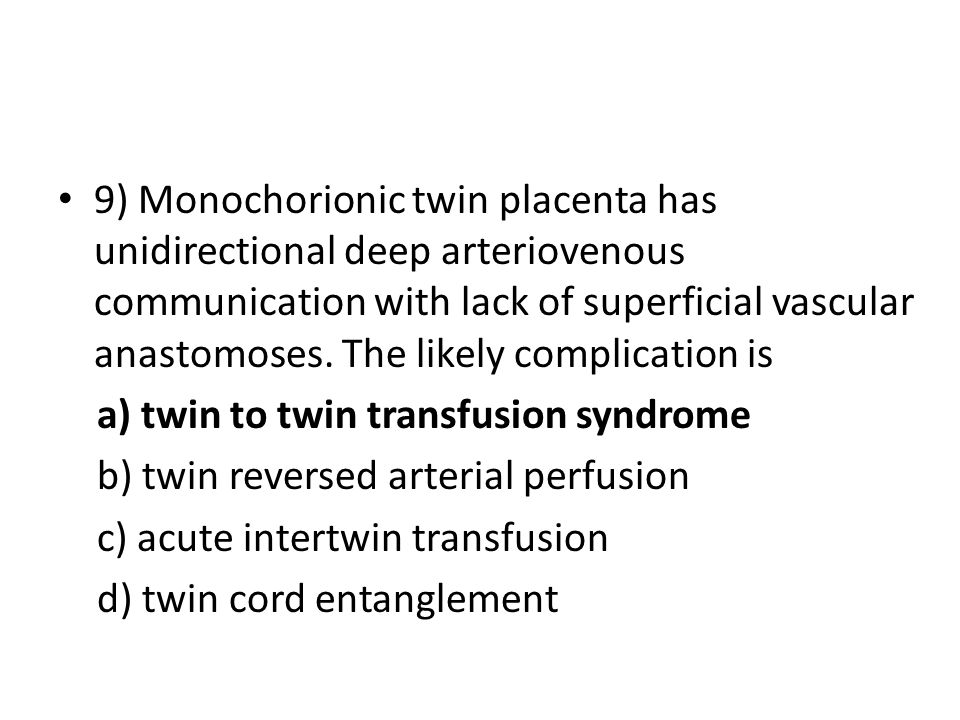 9) Monochorionic twin placenta has unidirectional deep arteriovenous communication with lack of superficial vascular anastomoses. The likely complication is