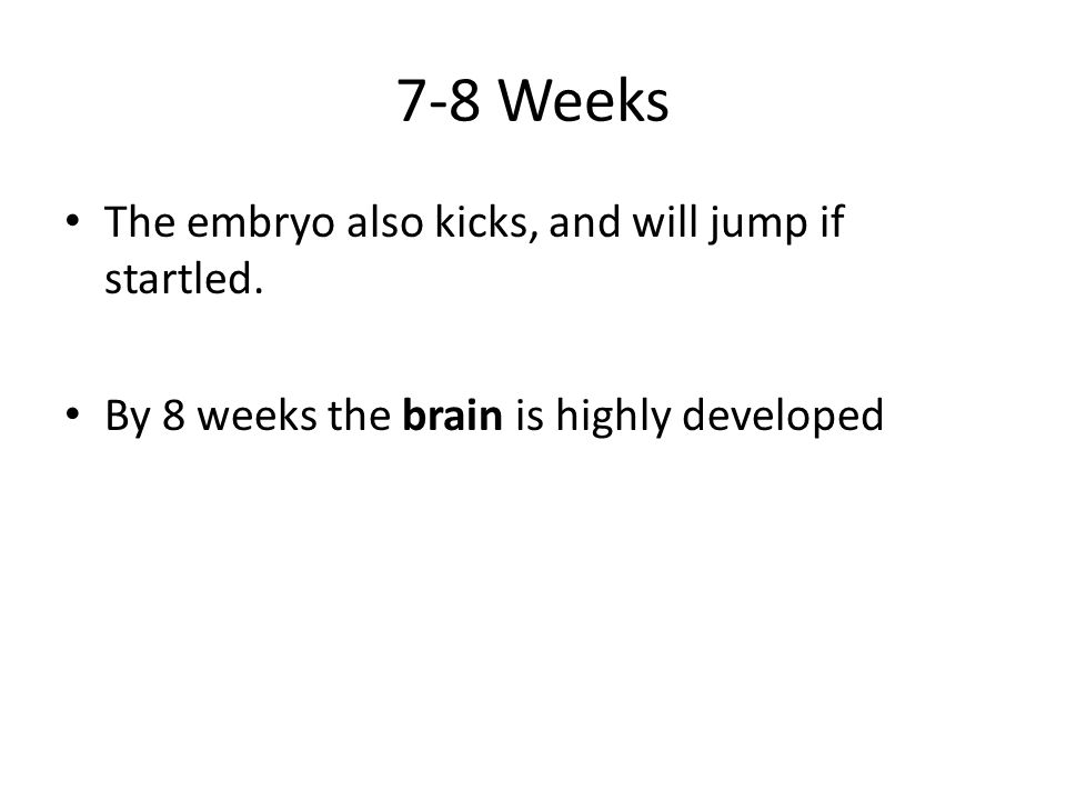 7-8 Weeks The embryo also kicks, and will jump if startled.