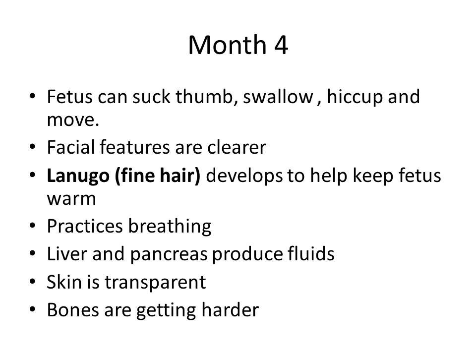 Month 4 Fetus can suck thumb, swallow , hiccup and move.