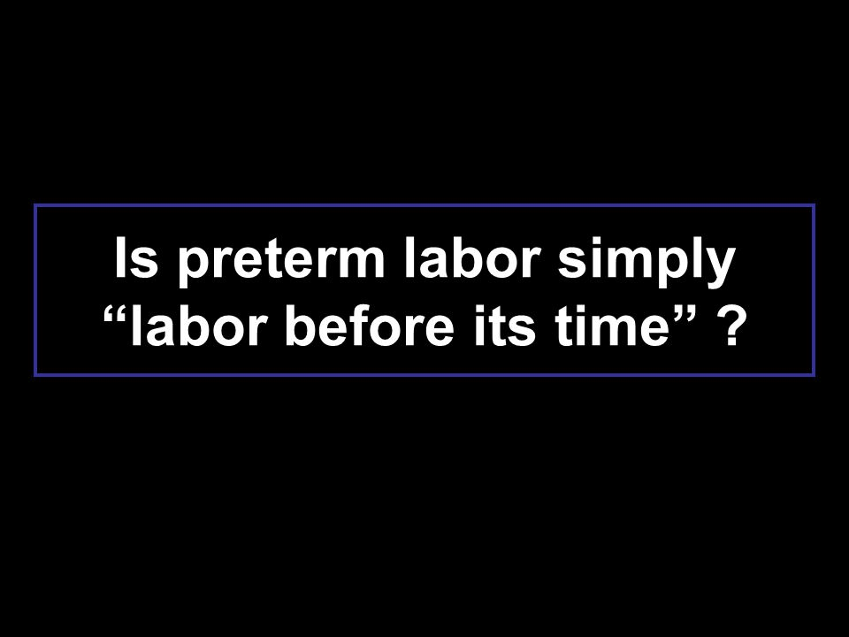 Is preterm labor simply labor before its time