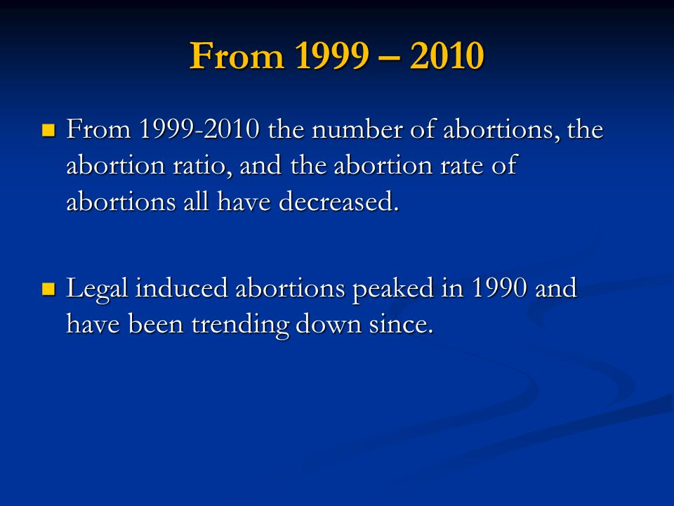 From 1999 – 2010 From 1999-2010 the number of abortions, the abortion ratio, and the abortion rate of abortions all have decreased.