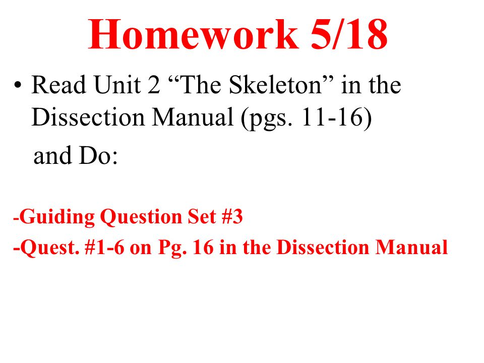 Homework 5/18 Read Unit 2 The Skeleton in the Dissection Manual (pgs. 11-16) and Do: -Guiding Question Set #3.