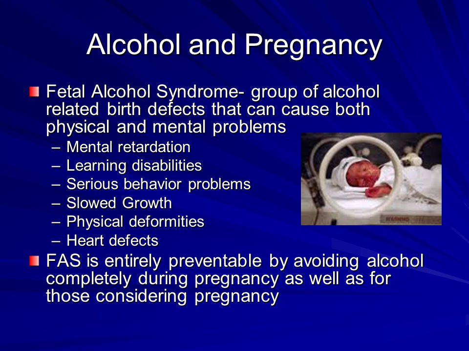 Alcohol and Pregnancy Fetal Alcohol Syndrome- group of alcohol related birth defects that can cause both physical and mental problems.