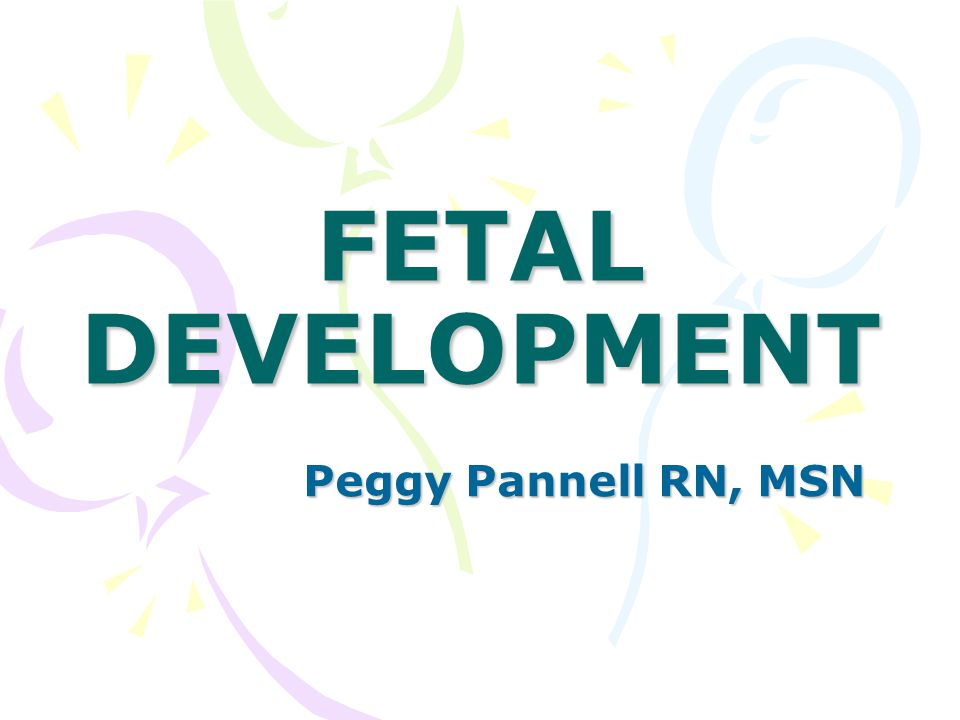 FETAL DEVELOPMENT Peggy Pannell RN, MSN