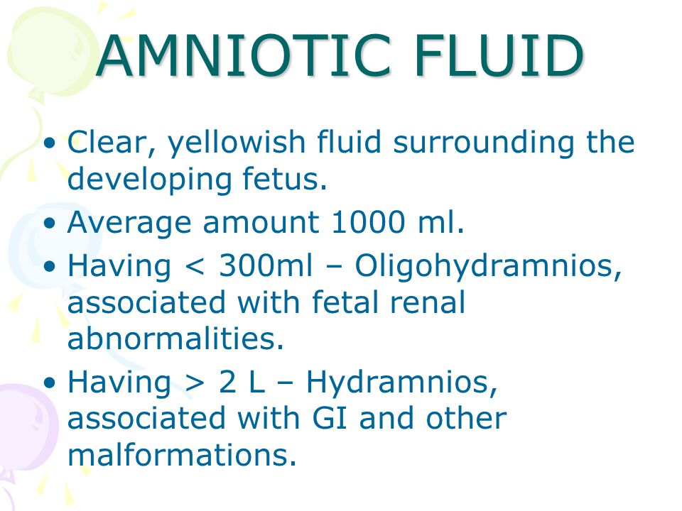 AMNIOTIC FLUID Clear, yellowish fluid surrounding the developing fetus. Average amount 1000 ml.