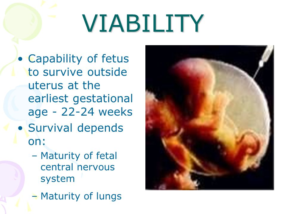 VIABILITY Capability of fetus to survive outside uterus at the earliest gestational age - 22-24 weeks.