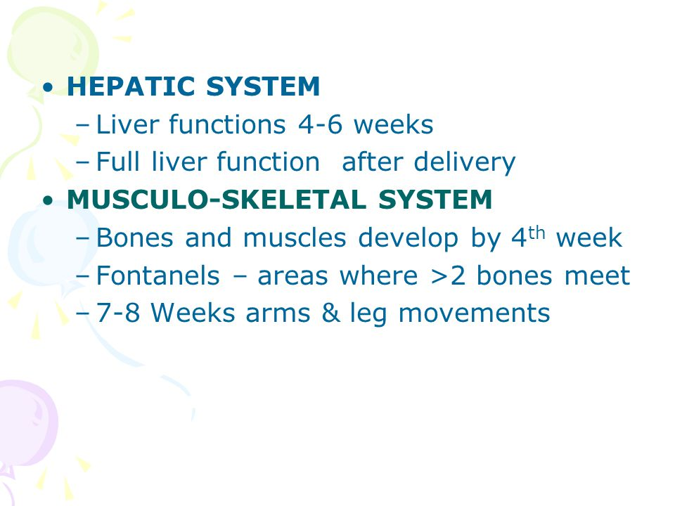 HEPATIC SYSTEM Liver functions 4-6 weeks. Full liver function after delivery. MUSCULO-SKELETAL SYSTEM.