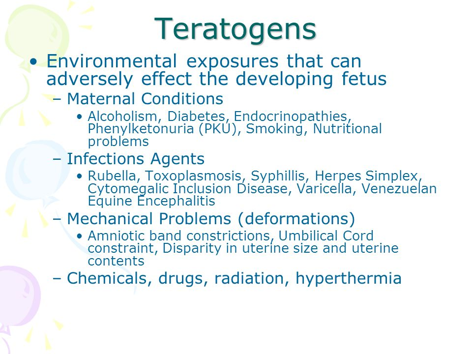 Teratogens Environmental exposures that can adversely effect the developing fetus. Maternal Conditions.