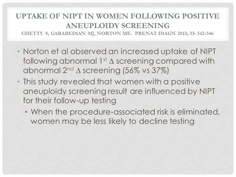 Uptake of NIPT in women following Positive aneuploidy screening Chetty S, garabedian MJ, Norton ME. Prenat Diagn 2013; 33: 542-546