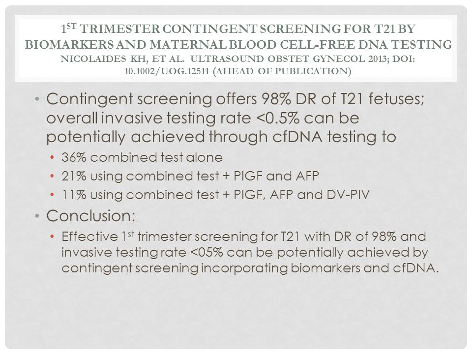 1st trimester contingent screening for T21 by biomarkers and maternal blood cell-free dna testing Nicolaides KH, et al. Ultrasound Obstet Gynecol 2013; doi: 10.1002/uog.12511 (ahead of publication)