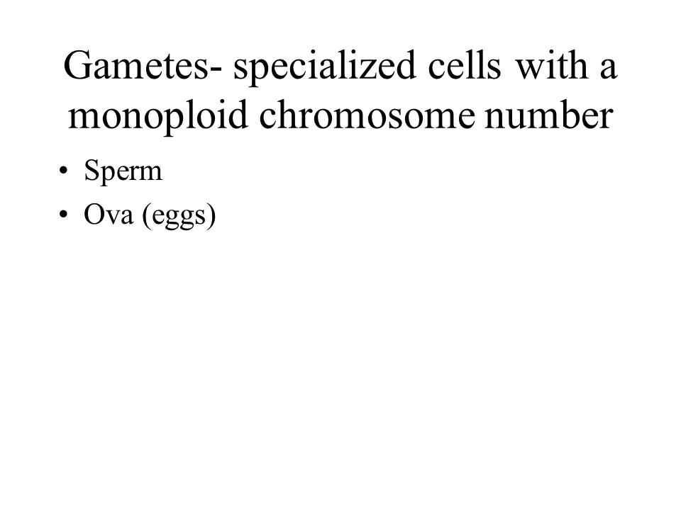 Gametes- specialized cells with a monoploid chromosome number