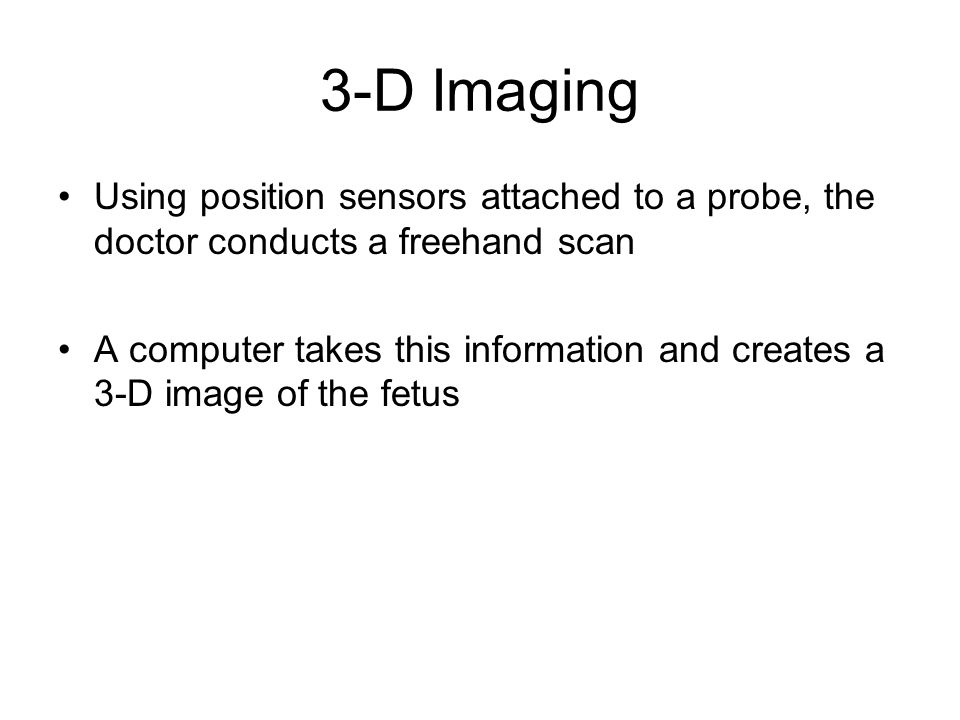 3-D Imaging Using position sensors attached to a probe, the doctor conducts a freehand scan.