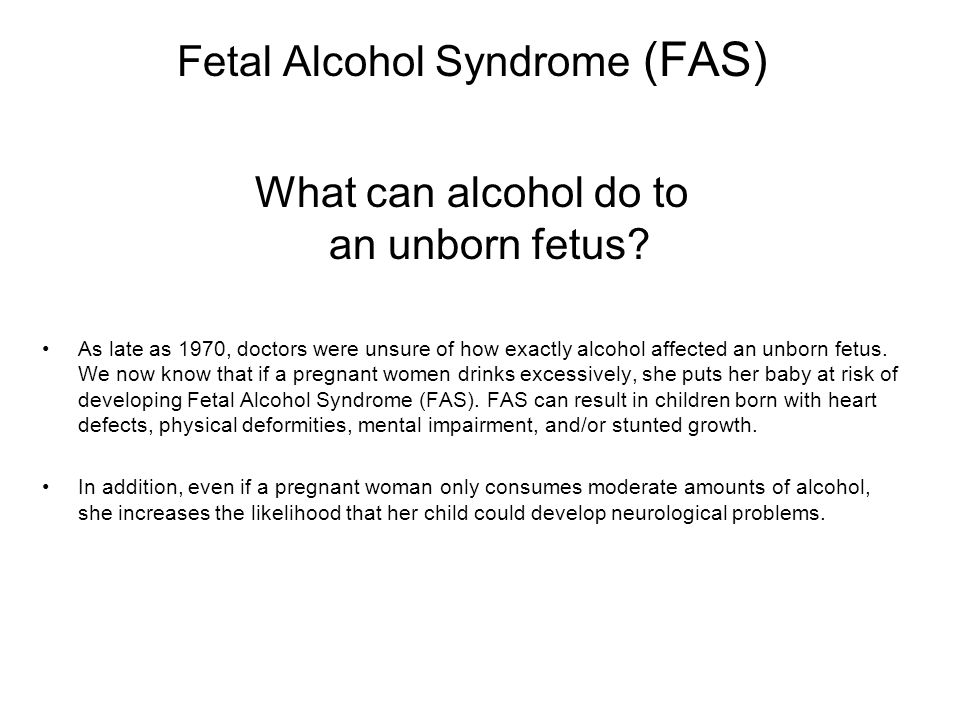 Fetal Alcohol Syndrome (FAS) What can alcohol do to an unborn fetus