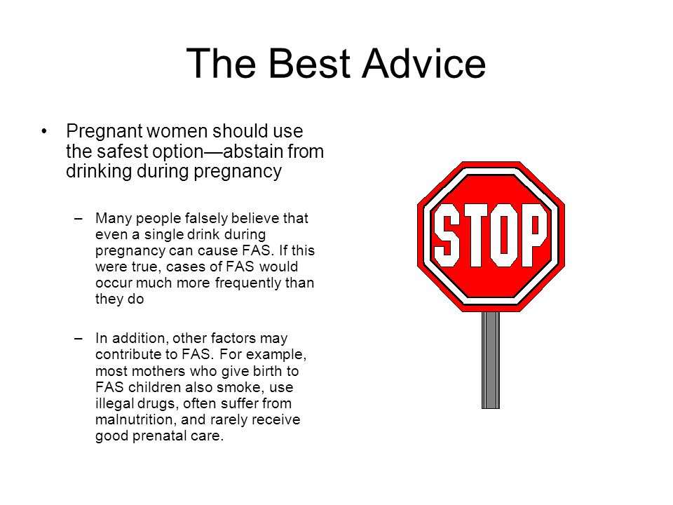 The Best Advice Pregnant women should use the safest option—abstain from drinking during pregnancy.