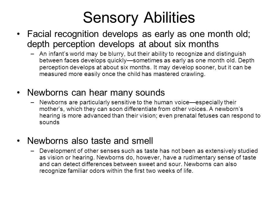 Sensory Abilities Facial recognition develops as early as one month old; depth perception develops at about six months.