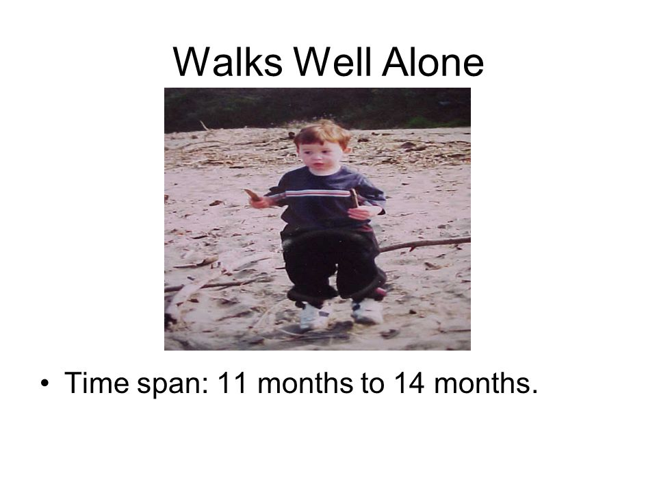 Walks Well Alone Time span: 11 months to 14 months.