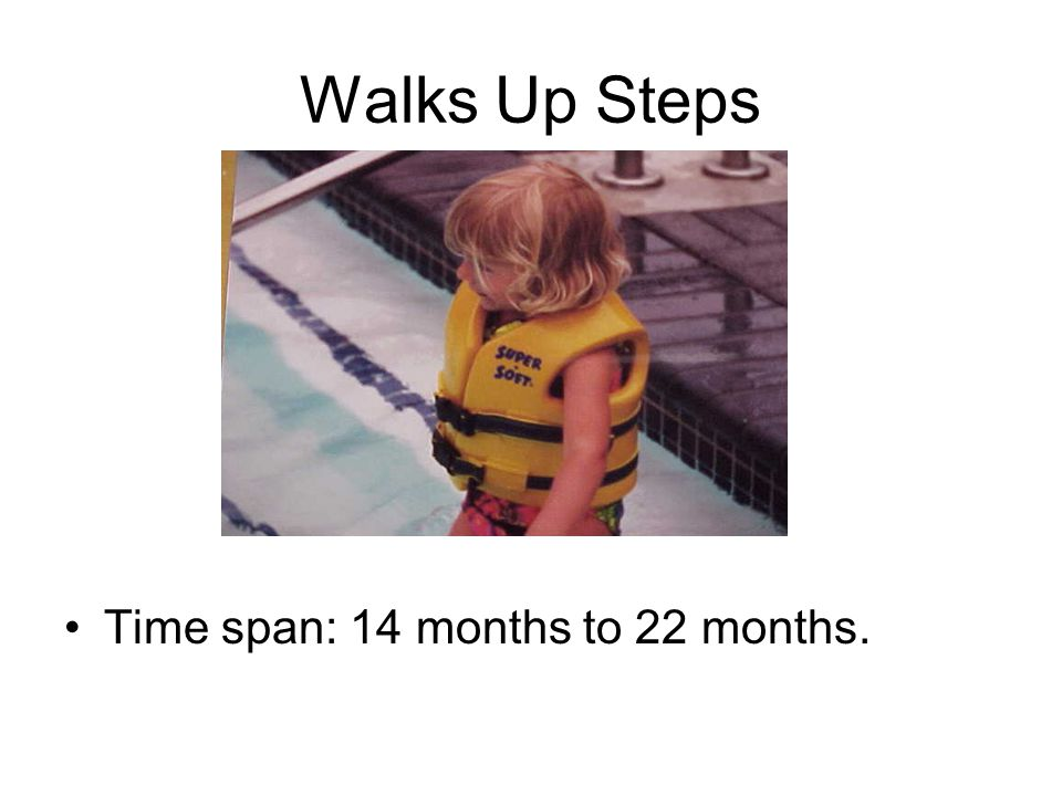 Walks Up Steps Time span: 14 months to 22 months.