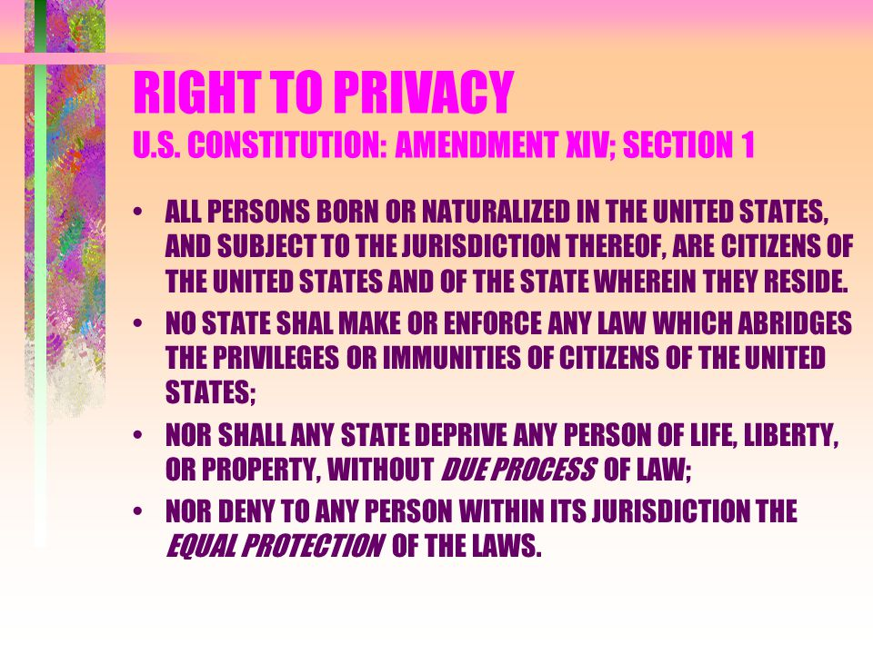RIGHT TO PRIVACY U.S. CONSTITUTION: AMENDMENT XIV; SECTION 1