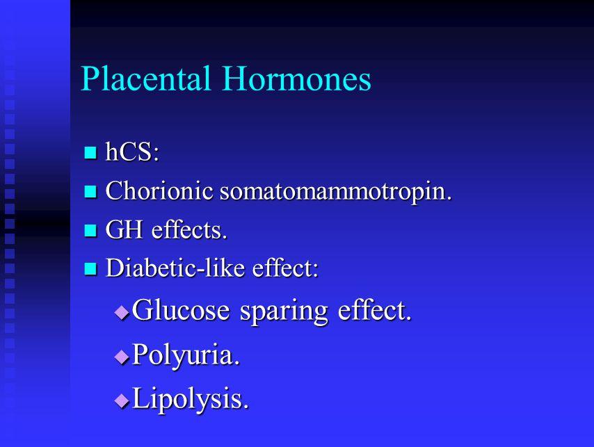 Placental Hormones Glucose sparing effect. Polyuria. Lipolysis. hCS: