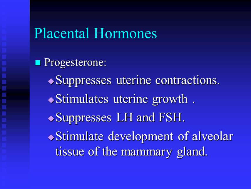 Placental Hormones Suppresses uterine contractions.