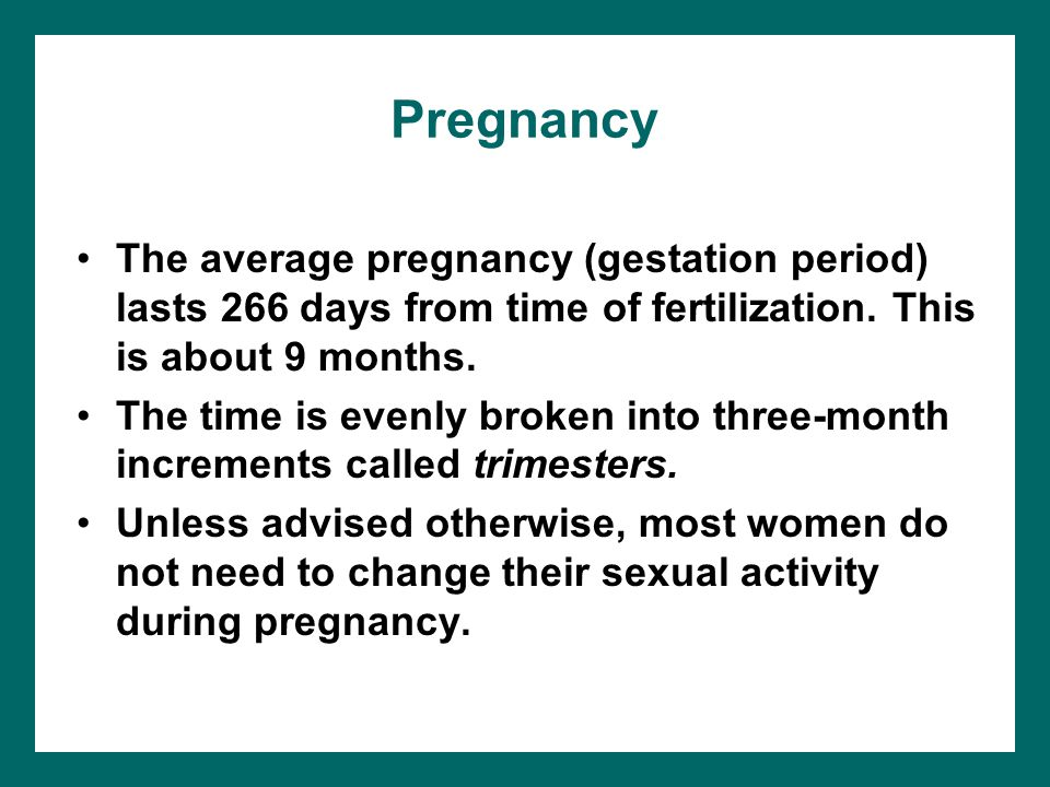 Pregnancy The average pregnancy (gestation period) lasts 266 days from time of fertilization. This is about 9 months.
