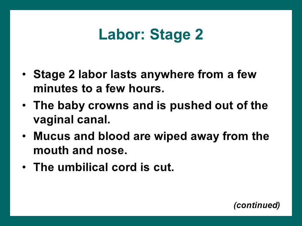 Labor: Stage 2 Stage 2 labor lasts anywhere from a few minutes to a few hours. The baby crowns and is pushed out of the vaginal canal.