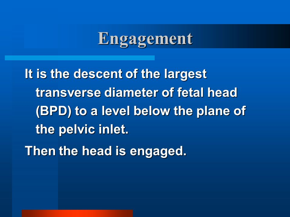Engagement It is the descent of the largest transverse diameter of fetal head (BPD) to a level below the plane of the pelvic inlet.