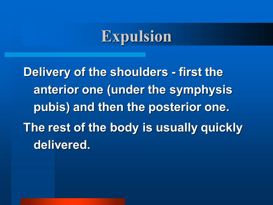 Expulsion Delivery of the shoulders - first the anterior one (under the symphysis pubis) and then the posterior one.