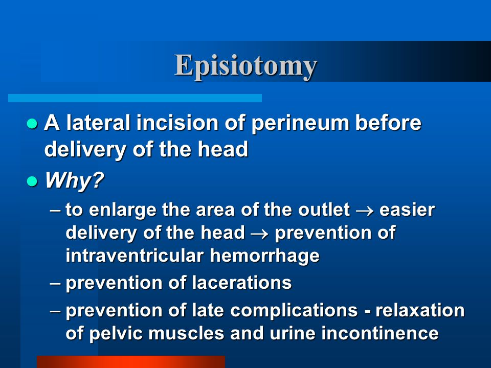 Episiotomy A lateral incision of perineum before delivery of the head