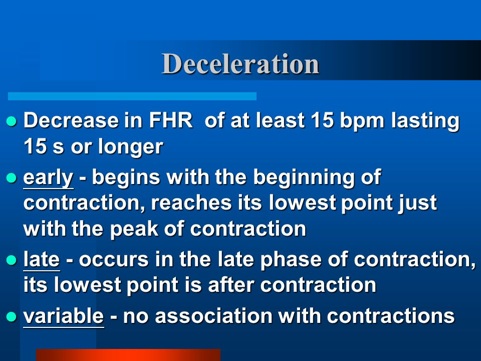 Deceleration Decrease in FHR of at least 15 bpm lasting 15 s or longer