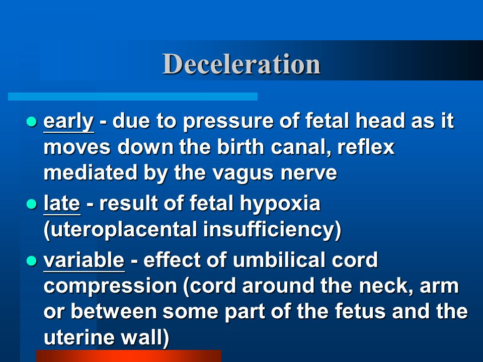 Deceleration early - due to pressure of fetal head as it moves down the birth canal, reflex mediated by the vagus nerve.