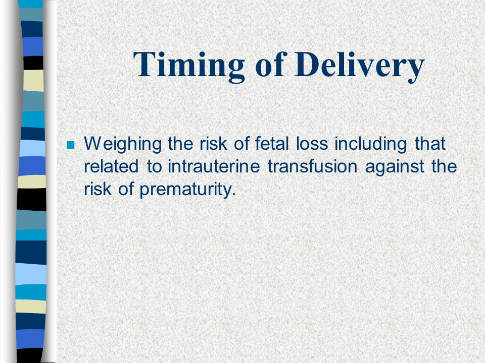 Timing of Delivery Weighing the risk of fetal loss including that related to intrauterine transfusion against the risk of prematurity.