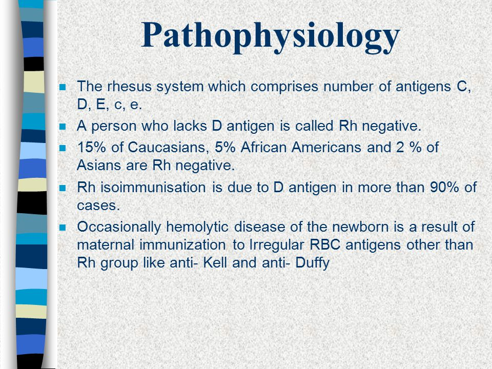 Pathophysiology The rhesus system which comprises number of antigens C, D, E, c, e. A person who lacks D antigen is called Rh negative.