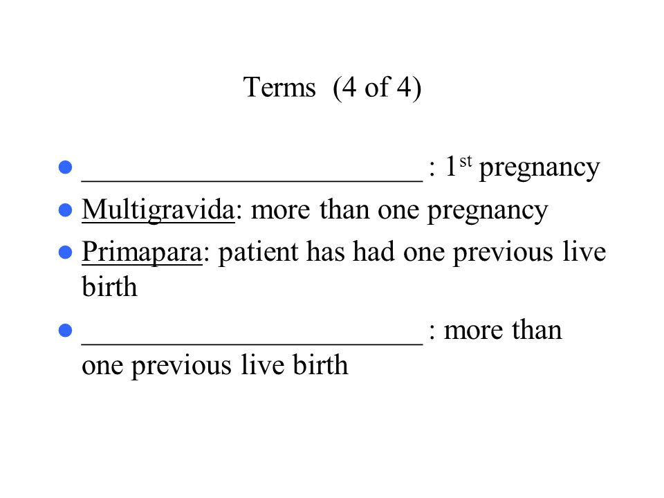 Terms (4 of 4) _______________________ : 1st pregnancy. Multigravida: more than one pregnancy. Primapara: patient has had one previous live birth.