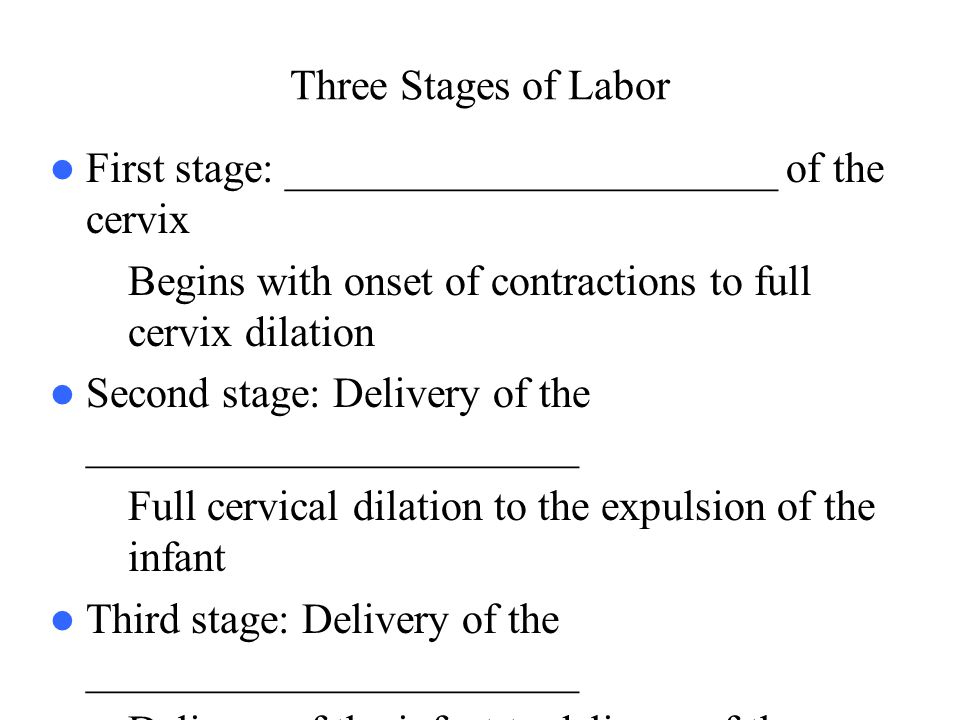 Three Stages of Labor First stage: _______________________ of the cervix. Begins with onset of contractions to full cervix dilation.