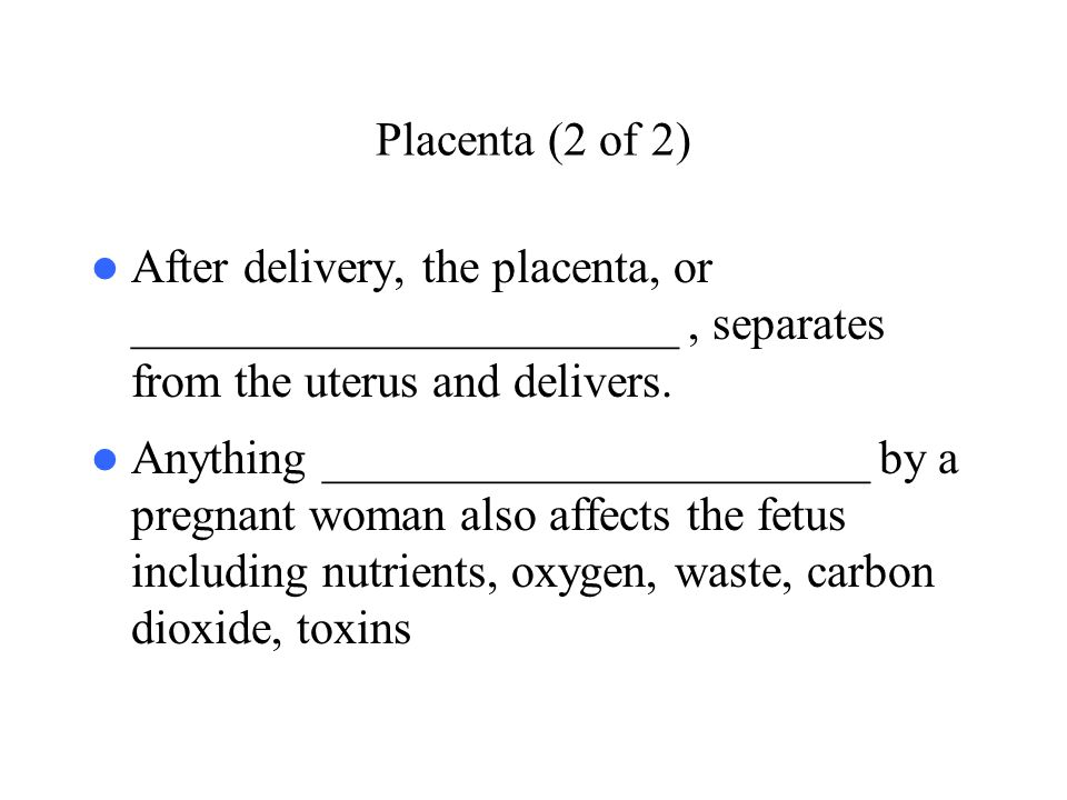 Placenta (2 of 2) After delivery, the placenta, or _______________________ , separates from the uterus and delivers.