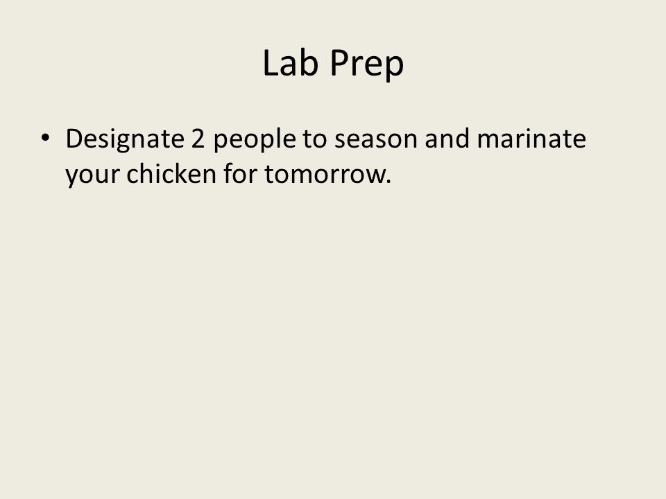 Lab Prep Designate 2 people to season and marinate your chicken for tomorrow.