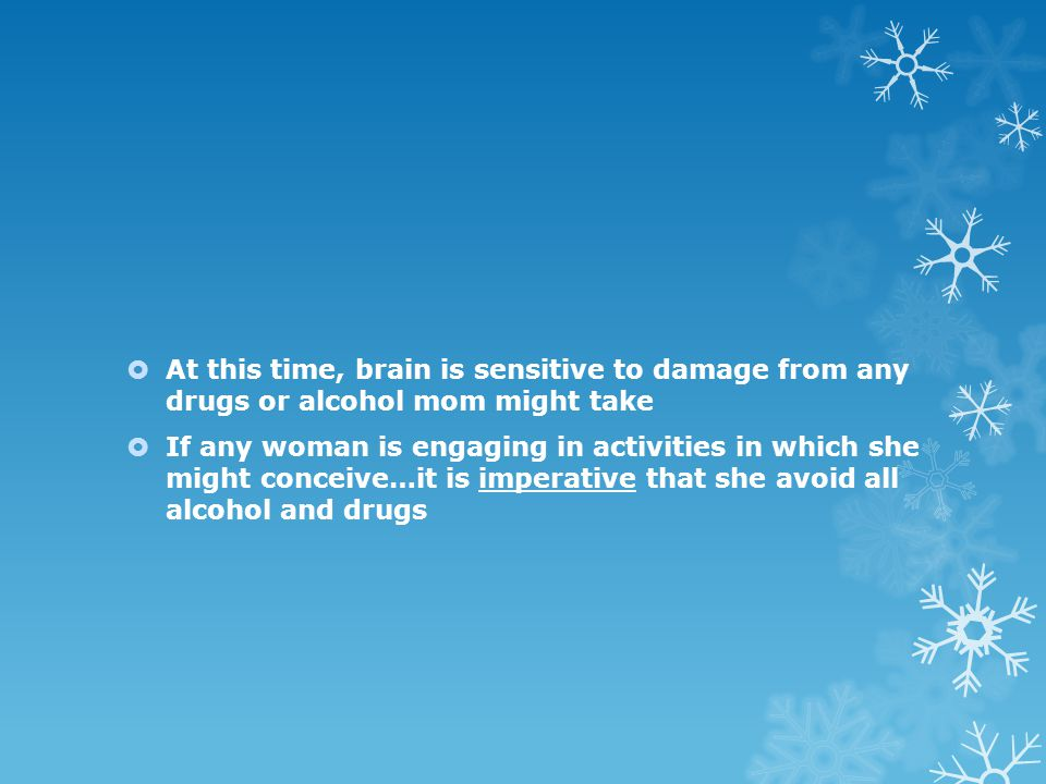 At this time, brain is sensitive to damage from any drugs or alcohol mom might take